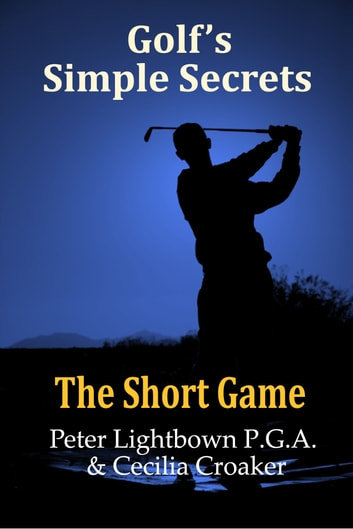 Golf's Simple Secrets: The Short Game ebook by Peter Lightbown,Cecilia Croaker