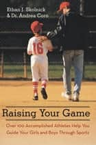 Raising Your Game - Over 100 Accomplished Athletes Help You Guide Your Girls and Boys Through Sports ebook by