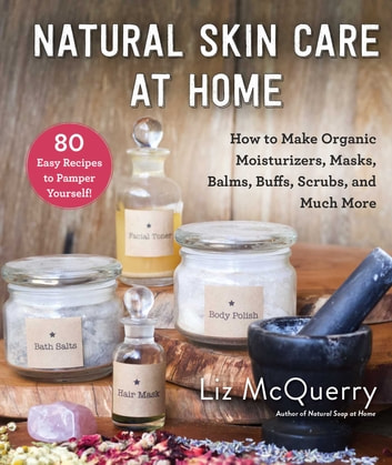Natural Skin Care at Home - How to Make Organic Moisturizers, Masks, Balms, Buffs, Scrubs, and Much More ebook by Liz McQuerry