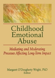Childhood Emotional Abuse - Mediating and Moderating Processes Affecting Long-Term Impact ebook by Margaret O'Dougherty Wright