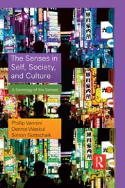 The Senses in Self, Society, and Culture - A Sociology of the Senses ebook by Phillip Vannini,Dennis Waskul,Simon Gottschalk