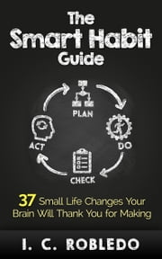 The Smart Habit Guide - 37 Small Life Changes Your Brain Will Thank You for Making ebook by I. C. Robledo