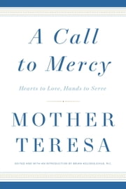 A Call to Mercy - Hearts to Love, Hands to Serve ebook by Mother Teresa Mother Teresa,Brian Kolodiejchuk, M.C.
