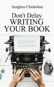 Don't Delay Writing Your Book ebook by Aenghus Chisholme