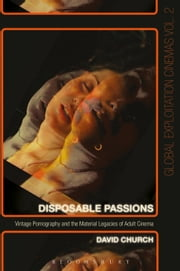 Disposable Passions - Vintage Pornography and the Material Legacies of Adult Cinema ebook by David Church
