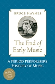 The End of Early Music - A Period Performer's History of Music for the Twenty-First Century ebook by Bruce Haynes