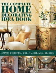 The Complete Home Decorating Idea Book: Thousands of Ideas for Windows, Walls, Ceilings and Floors ebook by Stoehr, Kathleen S.