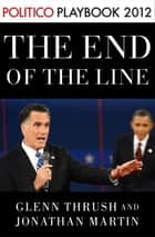 The End of the Line: Romney vs. Obama: the 34 days that decided the election: Playbook 2012 (POLITICO Inside Election 2012) ebook by Glenn Thrush,Jonathan Martin