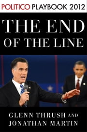 The End of the Line: Romney vs. Obama: the 34 days that decided the election: Playbook 2012 (POLITICO Inside Election 2012) ebook by Glenn Thrush, Jonathan Martin