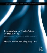 Responding to Youth Crime in Hong Kong - Penal Elitism, Legitimacy and Citizenship ebook by Michael Adorjan,Wing Hong Chui