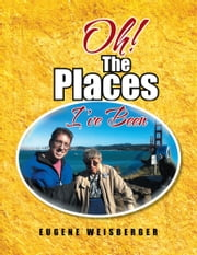 Oh! The Places I've Been ebook by EUGENE WEISBERGER