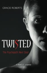 Twisted - The Psychopath Next Door - A Novel of Suspense ebook by Gracie Roberts
