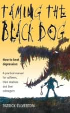 Taming The Black Dog - How to Beat Depression - A Practical Manual for Sufferers, Their Relatives and Colleagues ebook by Patrick Ellverton