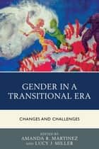 Gender in a Transitional Era - Changes and Challenges ebook by Amanda R. Martinez, Lucy J. Miller, Ashley K. Barrett,...