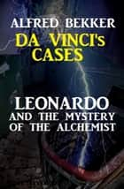 Leonardo and the Mystery of the Alchemist - Da Vinci's Cases, #3 ebook by Alfred Bekker