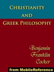 Christianity And Greek Philosophy: The Relation Between Spontaneous And Reflective Thought In Greece And The Positive Teaching Of Christ And His Apostles (Mobi Classics) ebook by B. F. Cocker