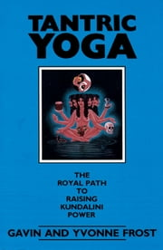 Tantric Yoga: The Royal Path to Raising Kundalini Power ebook by Frost, Gavin