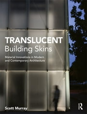 Translucent Building Skins - Material Innovations in Modern and Contemporary Architecture ebook by Scott Murray