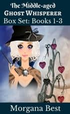 The Middle-aged Ghost Whisperer: Box Set: Books 1-3 - Cozy Mysteries ebook by Morgana Best