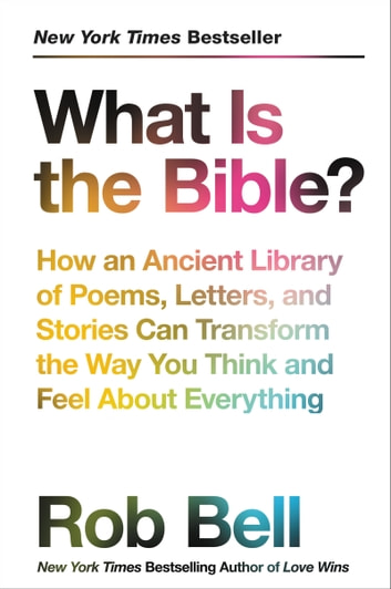 What Is the Bible? - How an Ancient Library of Poems, Letters, and Stories Can Transform the Way You Think and Feel About Everything ebook by Rob Bell