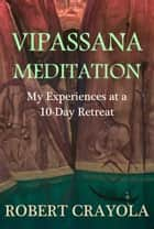 Vipassana Meditation: My Experiences at a 10-Day Retreat ebook by Robert Crayola