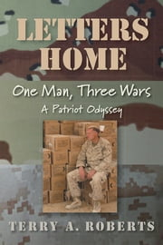 Letters Home: One Man, Three Wars - A Patriot Odyssey ebook by Terry A. Roberts