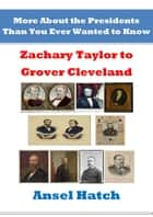 More About the Presidents Than You Ever Wanted to Know: Zachary Taylor to Grover Cleveland ebook by Ansel Hatch