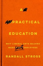 A Practical Education - Why Liberal Arts Majors Make Great Employees ebook by Randall Stross