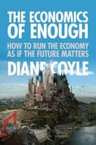 The Economics of Enough - How to Run the Economy as If the Future Matters ebook by Diane Coyle