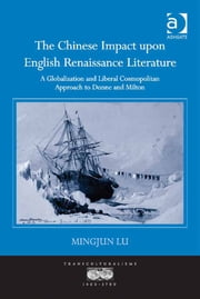 The Chinese Impact upon English Renaissance Literature - A Globalization and Liberal Cosmopolitan Approach to Donne and Milton ebook by Professor Ann Rosalind Jones,Professor Jyotsna Singh,Professor Mihoko Suzuki,Dr Mingjun Lu