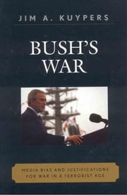 Bush's War - Media Bias and Justifications for War in a Terrorist Age ebook by Jim A. Kuypers