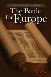 The Battle For Europe - Expository Series, #5 ebook by kenneth bow