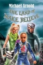The Land of Make Believe ebook by Michael Arnold
