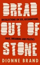 Bread Out of Stone - Recollections on Sex, Recognitions, Race, Dreaming and Politics ebook by Dionne Brand