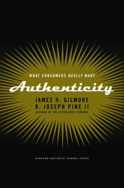 Authenticity - What Consumers Really Want ebook by James H. Gilmore, B. Joseph Pine II