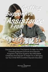 Getting Supportive Assistance From Daycare - Daycare Tips From The Experts To Help You With Choosing Daycare Schools And Daycare Programs That Give Superior But Affordable Childcare And Daycare To Assist You In Bringing Up Your Child With Excellent Daycare Education ebook by Bonnie D. Whitehead