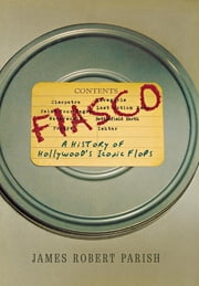 Fiasco - A History of Hollywood's Iconic Flops ebook by James Robert Parish