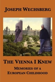 The Vienna I Knew: Memories of a European Childhood ebook by Joseph Wechsberg