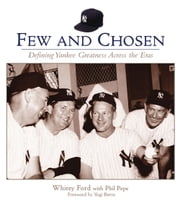 Few and Chosen Yankees - Defining Yankee Greatness Across the Eras ebook by Whitey Ford,Phil Pepe,Yogi Berra