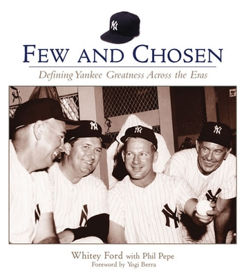 Few and Chosen Yankees - Defining Yankee Greatness Across the Eras ebook by Whitey Ford,Phil Pepe