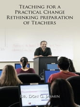 Teaching for a Practical Change - Rethinking preparation of Teachers ebook by Dr. Don G. Jasmin