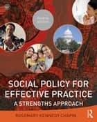 Social Policy for Effective Practice - A Strengths Approach ebook by Rosemary Kennedy Chapin