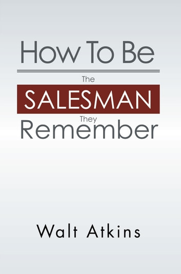 How To Be The Salesman They Remember ebook by Walt Atkins
