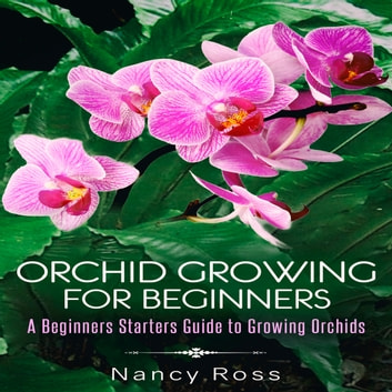 Orchid Growing for Beginners: A Beginners Starters Guide to Growing Orchids audiobook by Nancy Ross