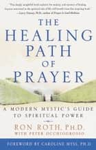 The Healing Path of Prayer - A Modern Mystic's Guide to Spiritual Power ebook by Ron Roth, Peter Occhiogrosso, Caroline Myss