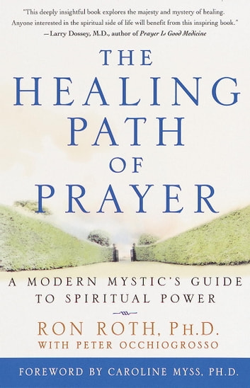 The Healing Path of Prayer - A Modern Mystic's Guide to Spiritual Power ebook by Ron Roth,Peter Occhiogrosso