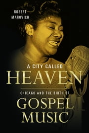 A City Called Heaven - Chicago and the Birth of Gospel Music ebook by Robert M Marovich