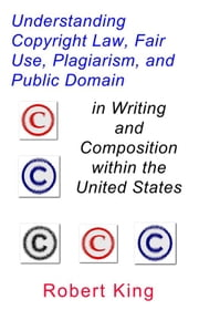 Understanding Copyright Law, Fair Use, Plagiarism, and Public Domain in Writing and Composition within the United States ebook by Robert Alan King