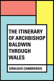 The Itinerary of Archbishop Baldwin Through Wales ebook by Giraldus Cambrensis