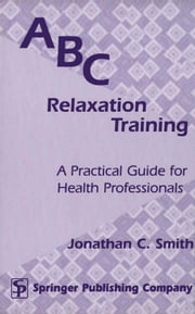 ABC Relaxation Training: A Practical Guide for Health Professionals ebook by Smith, Jonathan C., PhD
